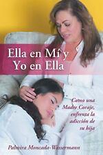 Ella en Mí y Yo en Ella : Como una Madre Coraje, Enfrenta la Adicción de Su...