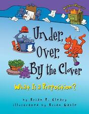 Under, over, by the Clover : What Is a Preposition? by Brian P. Cleary