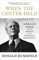 When the Center Held: Gerald Ford and the Rescue of the A... by Rumsfeld, Donald
