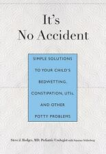 It's No Accident : Simple Solutions to Your Child's Bedwetting, Constipation,...