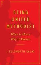 Being United Methodist : What It Means, Why It Matters by J. Ellsworth Kalas...