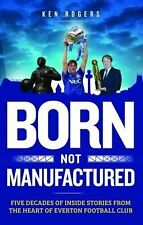 Born Not Manufactured - Five Decades of Inside Stories from Heart of Everton FC