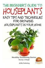 The Beginner's Guide to Houseplants: Easy Tips and Techniques for Growing...