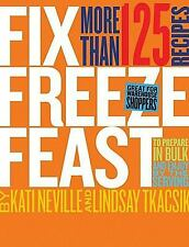 Fix, Freeze, Feast: Prepare in Bulk and Enjoy by the Serving - More than 125 Rec