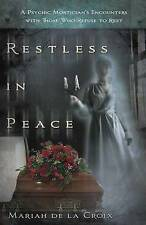 Restless in Peace: A Psychic Mortician's Encounters with Those Who Refuse to...