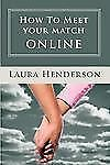 How To Meet Your Match Online: The Last Dating, Love, Or Marriage Guide You'll E