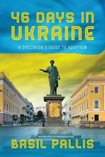 46 Days In Ukraine: A Spectator's Guide To Adoption: By Basil Pallis