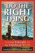 Do The Right Thing: Living Ethically In An Unethical World: By Thomas G. Plante