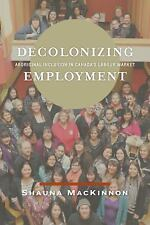 Decolonizing Employment : Aboriginal Inclusion in Canada's Labour Market by...