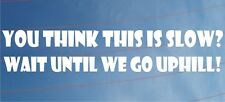 YOU THINK THIS IS SLOW WAIT UNTIL WE GO UPHILL Funny Car/Van/Window Sticker