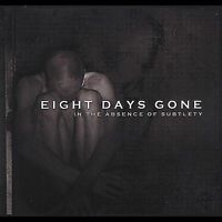Eight Days Gone - In The Absence of Subtlety       *** BRAND NEW CD ***