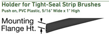 "Holder for Tight-Seal Strip Brushes, Push on, PVC Plastic, 5/16"" Wide x 1"" High"