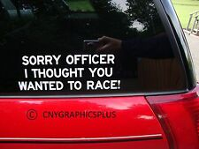"""SORRY OFFICER I THOUGHT YOU WANTED TO RACE! Funny Bumper Sticker Decal 9"""" X 3"""""""