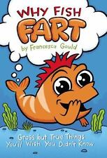 Why Fish Fart: Gross but True Things You'll Wish You Didn't Know Gould, Frances