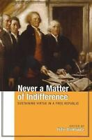 NEW - Never a Matter of Indifference: Sustaining Virtue in a Free Republic