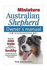 Miniature Australian Shepherd Owner's Manual. How to care, train & keep Your .