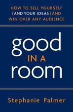 Good in a Room: How to Sell Yourself (and Your Ideas) and Win Over Any Audience,