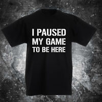I PAUSED MY GAME TO BE HERE Novelty T-Shirt funny gift present Gaming Gamer