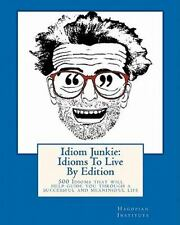 Idiom Junkie - Idioms to Live : 500 Idioms That Will Help Guide You Through a...