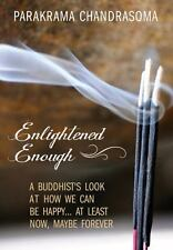 Enlightened Enough: A Buddhist's Look at How We Can Be Happy... at Least Now, Ma