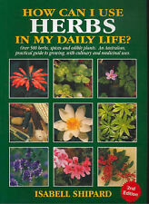 How Can I Use Herbs in My Daily Life?: Over 500 Herbs, Spices and Edible Plants: an Australian Practical Guide to Growing Culinary and Medicinal Herbs by Isabell Shipard (Paperback, 2003)