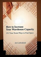 How to Increase Your Warehouse Capacity 191 Time Tested Ways, Art Liebeskind NEW