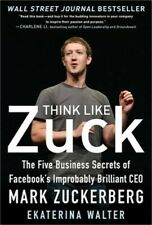 Think Like Zuck: The Five Business Secrets of Facebook's Improbably Brilliant CE