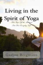 Living in the Spirit of Yoga : Take Yoga off the Mat and into Your Everyday...
