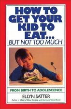 How to Get Your Kid to Eat: But Not Too Much, Satter, Ellyn, Good Book