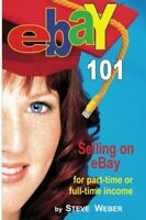 eBay 101: Selling on eBay For Part-time or Full-time Income: ... by Weber, Steve