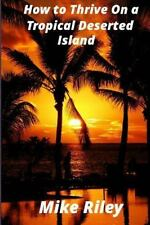 How to Thrive on a Tropical Deserted Island : A Primer for the Shipwrecked...