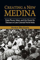 Creating a New Medina: State Power, Islam, and the Quest for Pakistan in Late...
