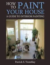 How to Paint Your House : A Guide to Interior Painting by Patrick S. Tremblay...
