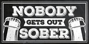 VINTAGE METAL NOBODY GETS OUT SOBER DRUNK ALCOHOL FUN RETRO BAR PUB UK SHED SIGN