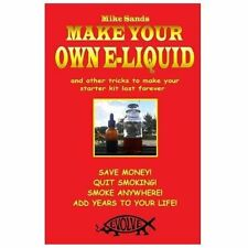 Make Your Own E-Liquid : And Other Tricks to Make Your Starter Kit Last...