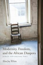 Modernity, Freedom, and the African Diaspora: Dublin, New Orleans, Paris (Paperb