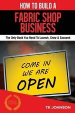 How to Build a Fabric Shop Business (Special Edition) : The Only Book You...