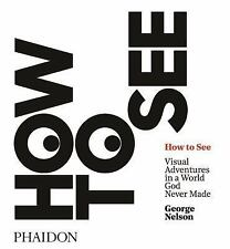 How to See: Visual Adventures in a World God Never Made Nelson, George VeryGood