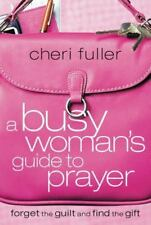 A Busy Woman's Guide to Prayer : Forget the Guilt and Find the Gift by Cheri...
