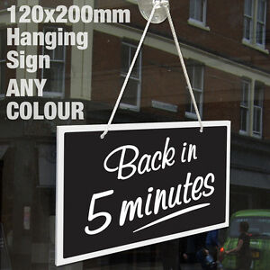 BACK IN 5 MINUTES 3MM RIGID HANGING SIGN, SHOP WINDOW - ANY COLOUR