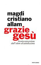 Magdi Cristiano Allam GRAZIE GESÙ LA MIA CONVERSIONE DALL'ISLAM AL CATTOLICESIMO