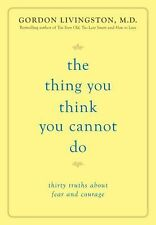 The Thing You Think You Cannot Do: Thirty Truths about Fear and Courage
