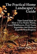 The Practical Home Landscaper's Guide : Time-Tested Ideas on How to Use...