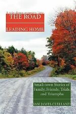 The Road Leading Home : Small-town Stories of Family, Friends, Trials, and...