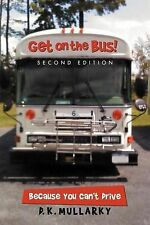 NEW Get on the Bus! Second Edition: Because You Can't Drive by D. K. Mullarky