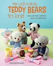 Ten Adorable Teddy Bears to Knit : Plus All Their Clothes and Accessories by...