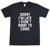 Sorry I'm Late I Didn't Want To Come Funny Mens T-Shirt