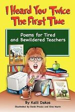 I Heard You Twice the First Time : Poems for Tired and Bewildered Teachers by...