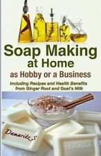 Soap Making At Home As a Hobby or a Business: Including Recipes and Health Benef