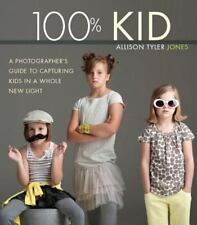 100% Kid: A Professional Photographer's Guide to Capturing Kids in a Whole New L